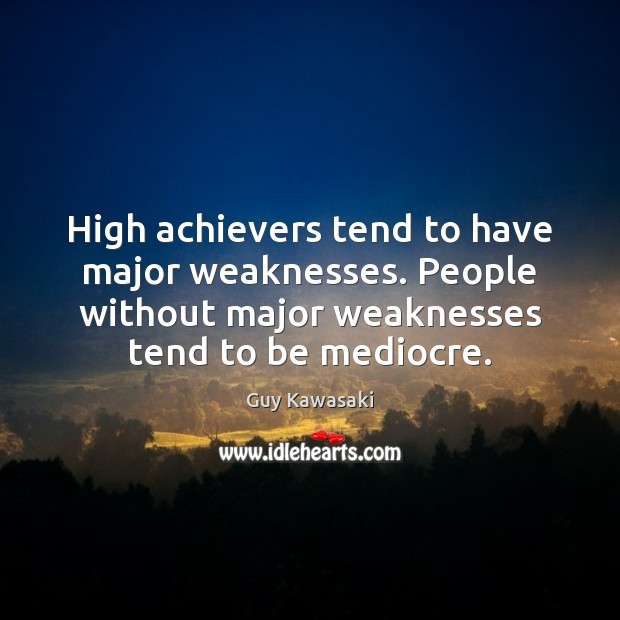 High achievers tend to have major weaknesses. People without major weaknesses tend Guy Kawasaki Picture Quote