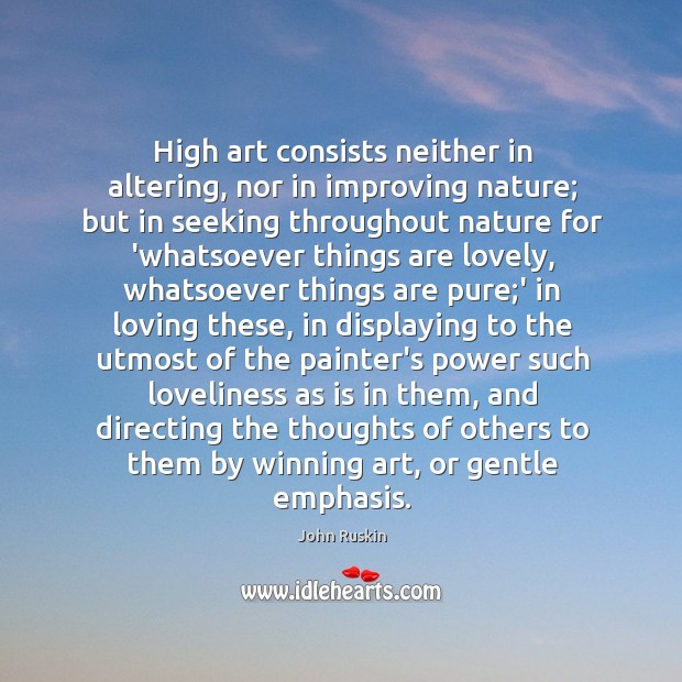 Image, High art consists neither in altering, nor in improving nature; but in