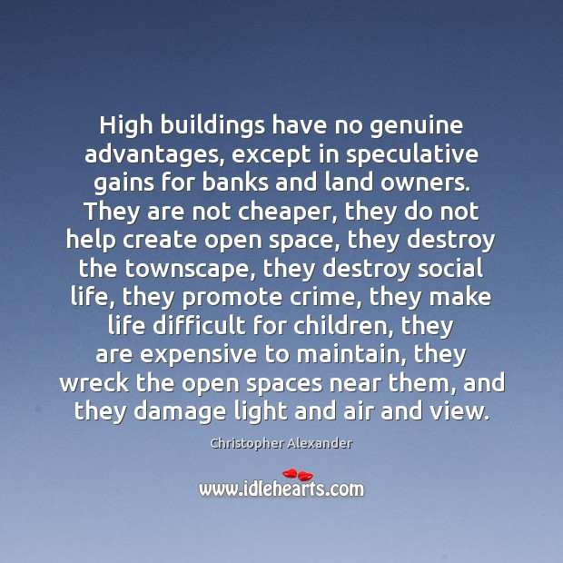 High buildings have no genuine advantages, except in speculative gains for banks Christopher Alexander Picture Quote