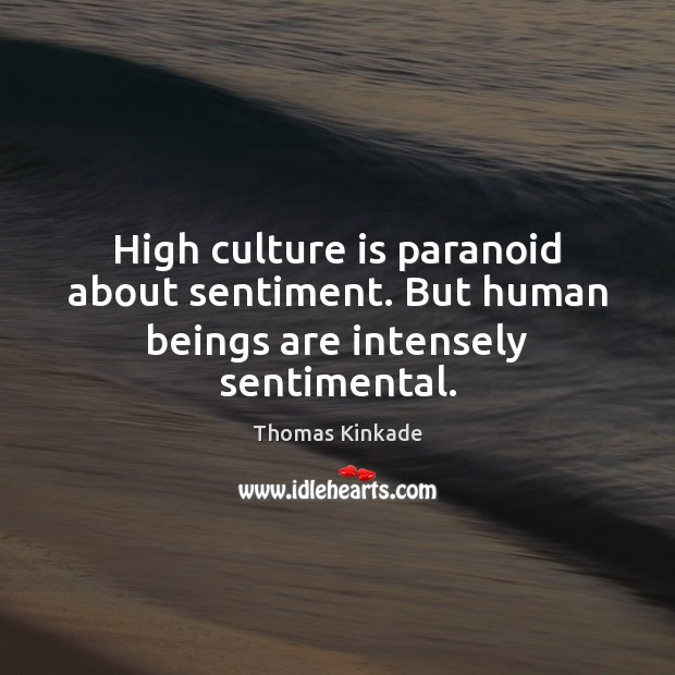 High culture is paranoid about sentiment. But human beings are intensely sentimental. Image