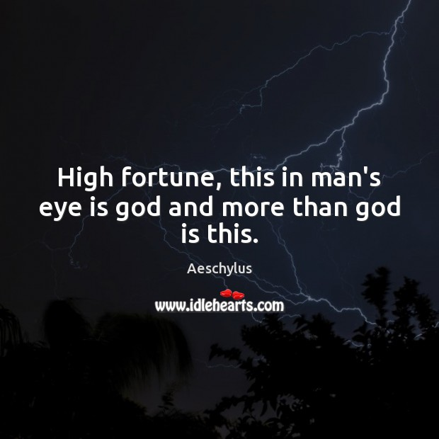 Image, High fortune, this in man's eye is God and more than God is this.