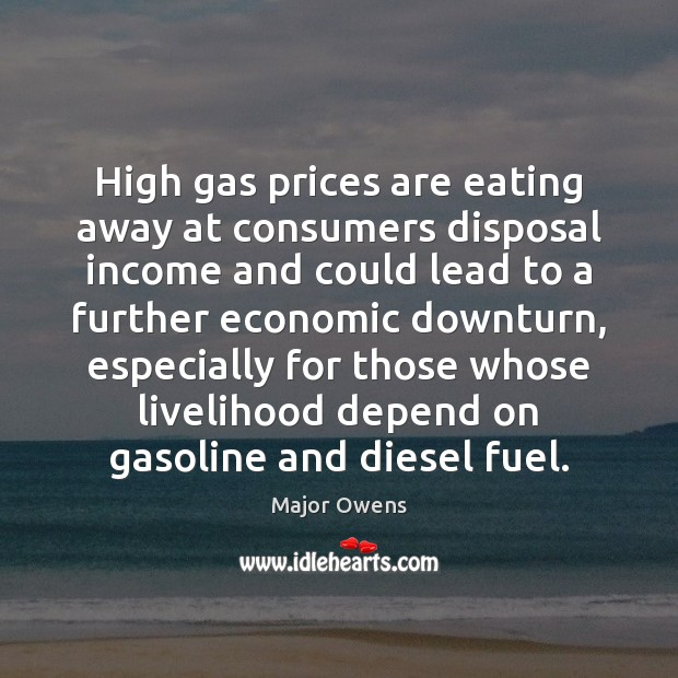 High gas prices are eating away at consumers disposal income and could Major Owens Picture Quote