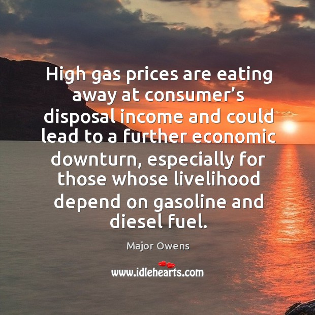 High gas prices are eating away at consumer's disposal income and could lead to a further economic downturn Major Owens Picture Quote