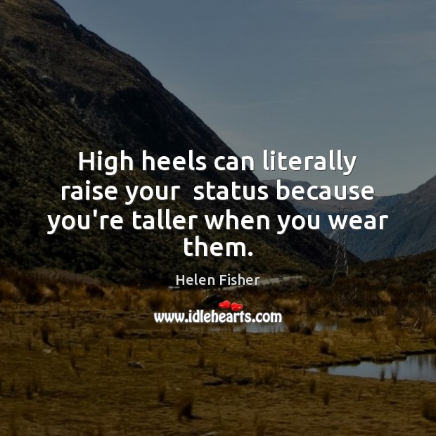 High heels can literally raise your  status because you're taller when you wear them. Helen Fisher Picture Quote