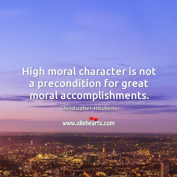 Image, High moral character is not a precondition for great moral accomplishments.