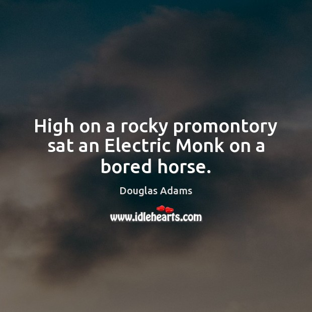 Image, High on a rocky promontory sat an Electric Monk on a bored horse.
