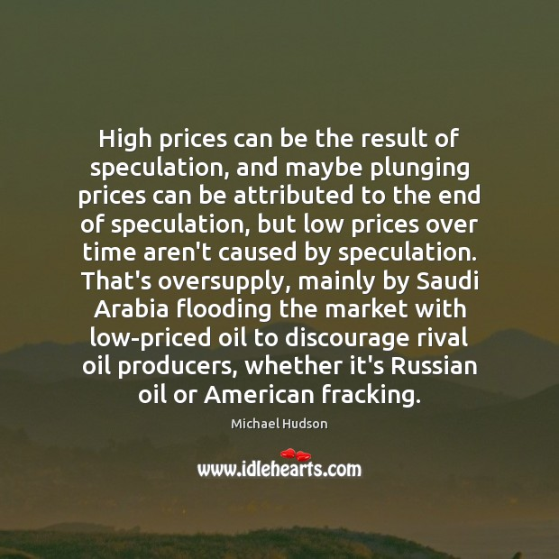 High prices can be the result of speculation, and maybe plunging prices Michael Hudson Picture Quote