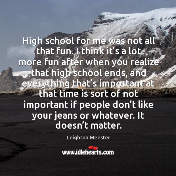 High school for me was not all that fun. I think it's a lot more fun after when you realize Image