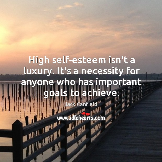 High self-esteem isn't a luxury. It's a necessity for anyone who has Image