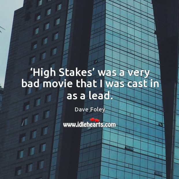 'high stakes' was a very bad movie that I was cast in as a lead. Dave Foley Picture Quote
