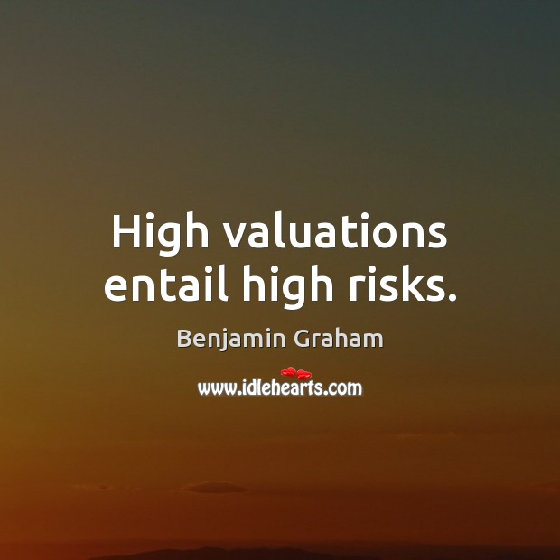 High valuations entail high risks. Benjamin Graham Picture Quote