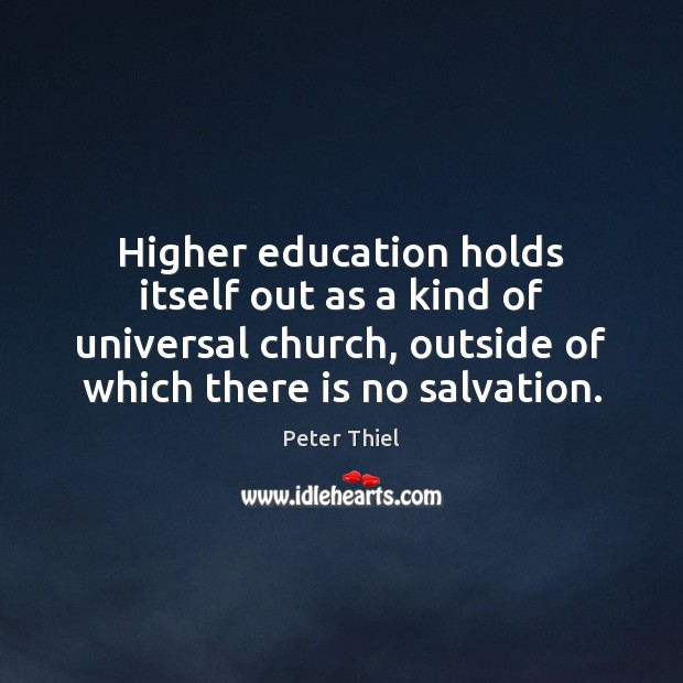 Higher education holds itself out as a kind of universal church, outside Peter Thiel Picture Quote