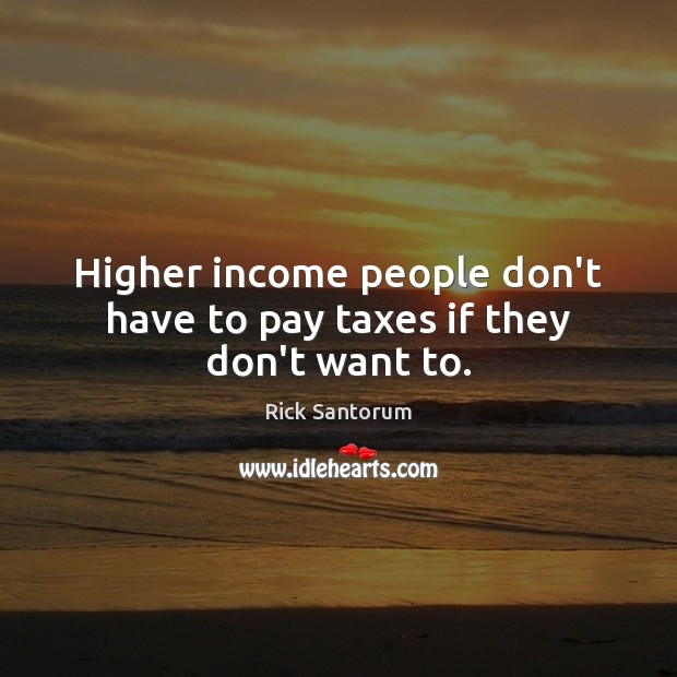 Higher income people don't have to pay taxes if they don't want to. Image