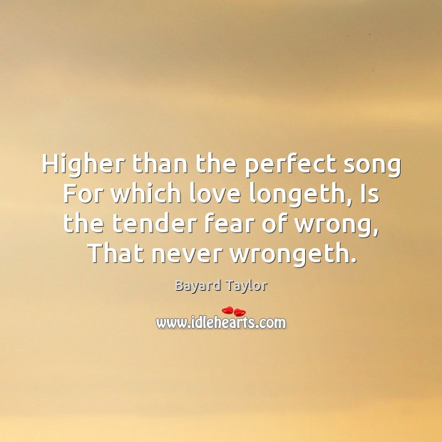 Higher than the perfect song For which love longeth, Is the tender Bayard Taylor Picture Quote