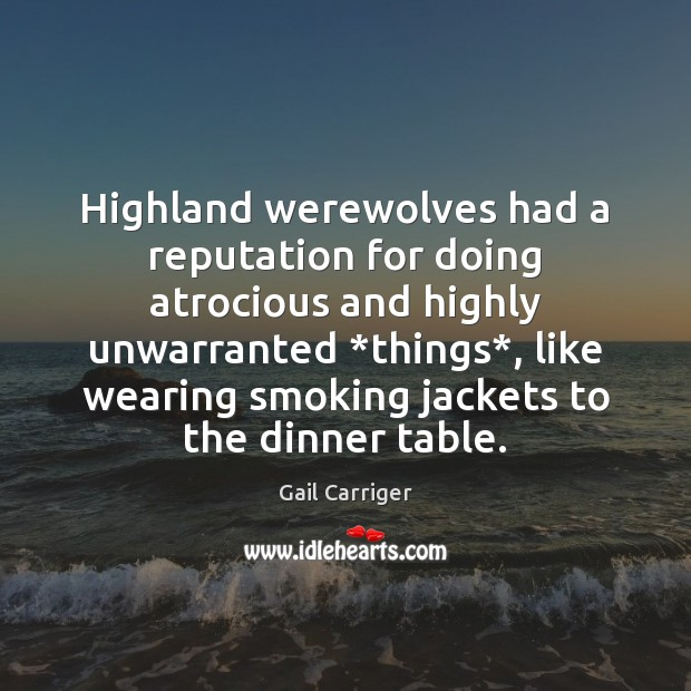 Highland werewolves had a reputation for doing atrocious and highly unwarranted *things*, Gail Carriger Picture Quote