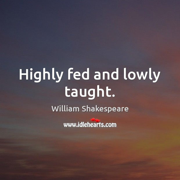 Image, Highly fed and lowly taught.