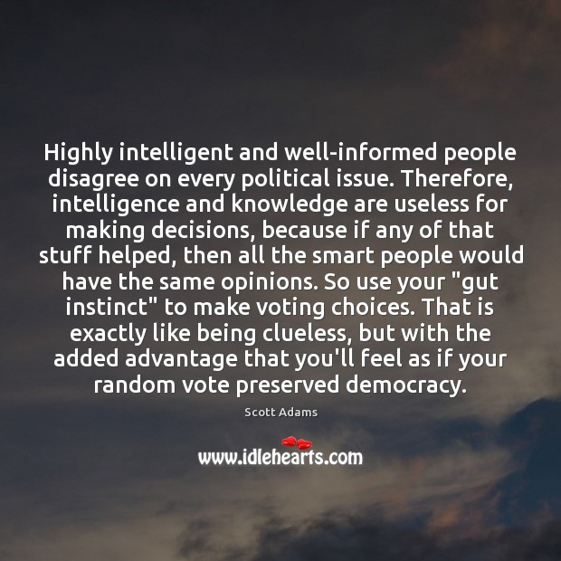 Highly intelligent and well-informed people disagree on every political issue. Therefore, intelligence Image
