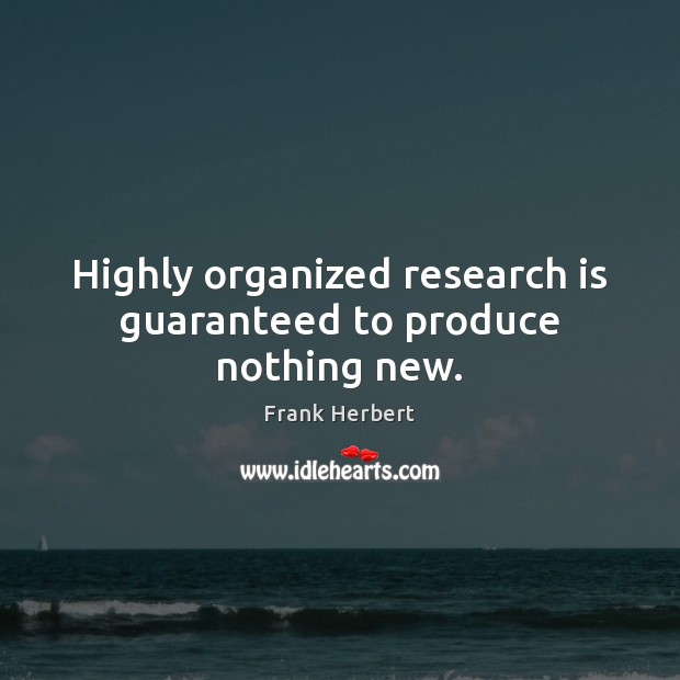 Image, Highly organized research is guaranteed to produce nothing new.