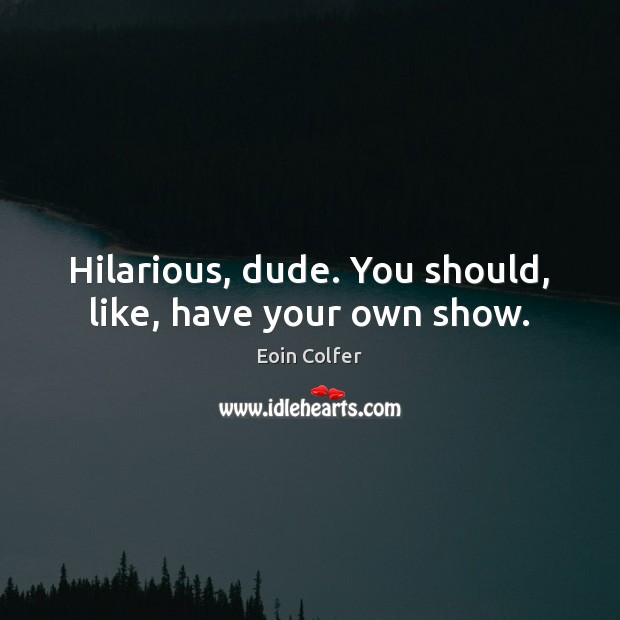 Hilarious, dude. You should, like, have your own show. Eoin Colfer Picture Quote