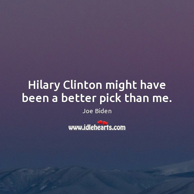 Hilary Clinton might have been a better pick than me. Joe Biden Picture Quote