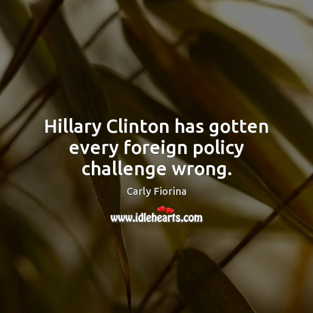 Hillary Clinton has gotten every foreign policy challenge wrong. Challenge Quotes Image