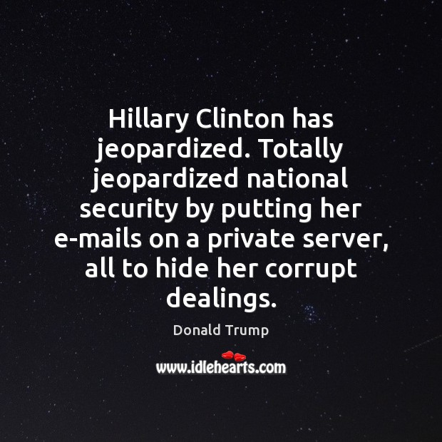 Hillary Clinton has jeopardized. Totally jeopardized national security by putting her e-mails Image