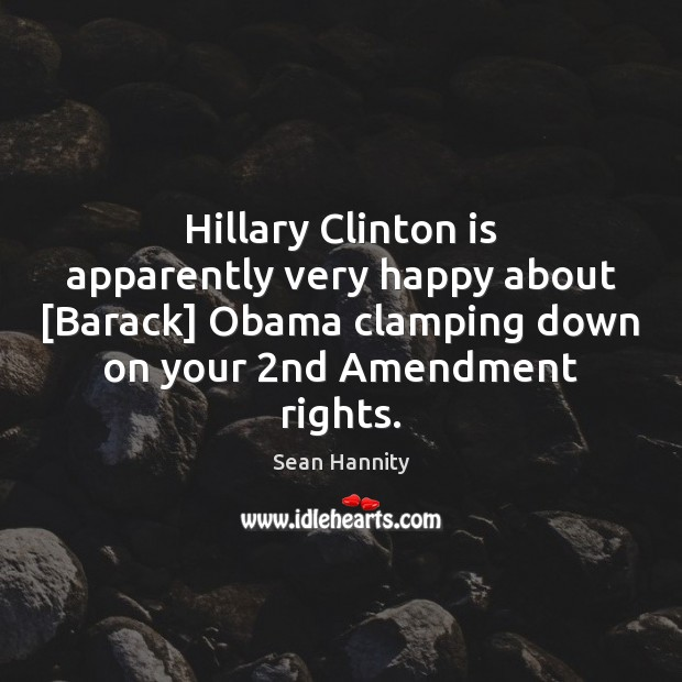 Hillary Clinton is apparently very happy about [Barack] Obama clamping down on Sean Hannity Picture Quote
