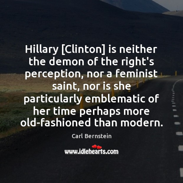 Image, Hillary [Clinton] is neither the demon of the right's perception, nor a