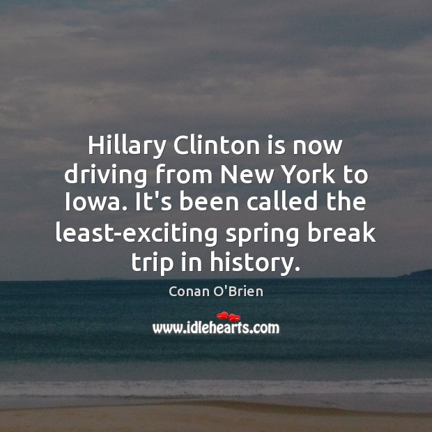 Hillary Clinton is now driving from New York to Iowa. It's been Conan O'Brien Picture Quote