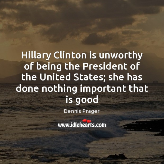 Hillary Clinton is unworthy of being the President of the United States; Dennis Prager Picture Quote