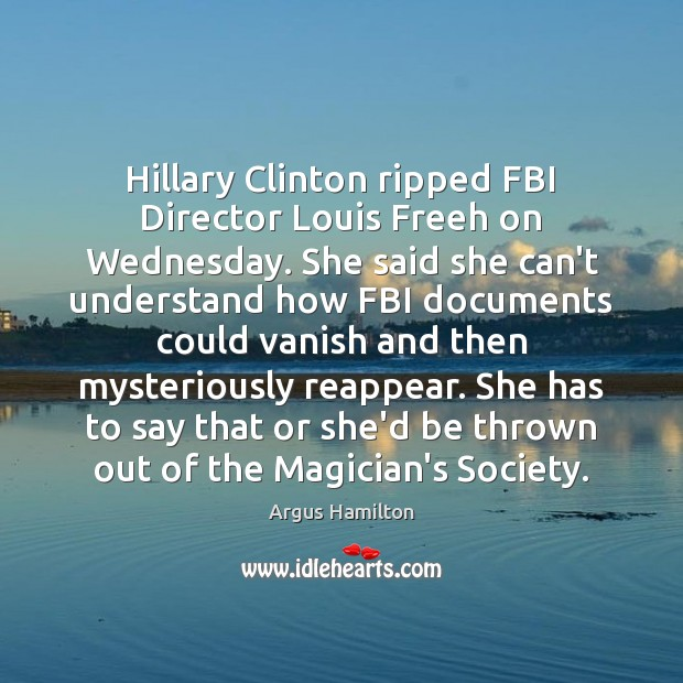 Hillary Clinton ripped FBI Director Louis Freeh on Wednesday. She said she Argus Hamilton Picture Quote