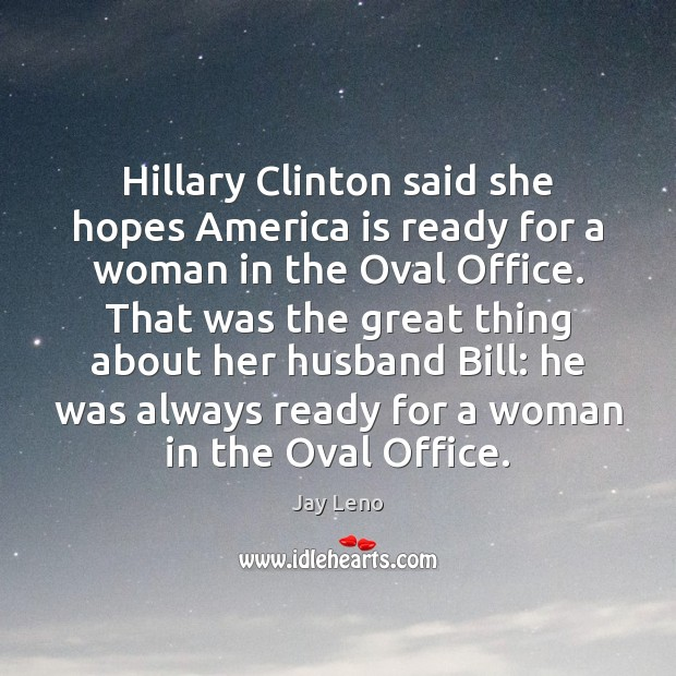 Hillary Clinton said she hopes America is ready for a woman in Jay Leno Picture Quote
