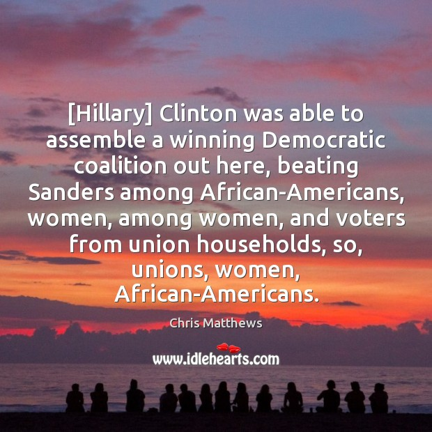 [Hillary] Clinton was able to assemble a winning Democratic coalition out here, Chris Matthews Picture Quote