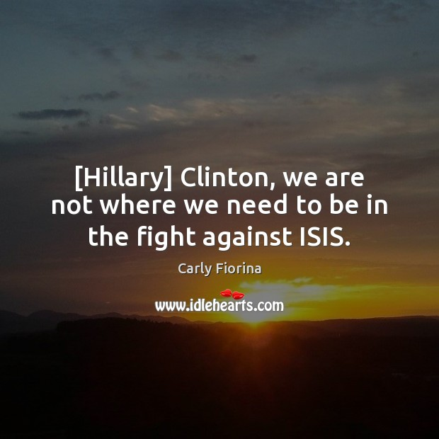 [Hillary] Clinton, we are not where we need to be in the fight against ISIS. Carly Fiorina Picture Quote