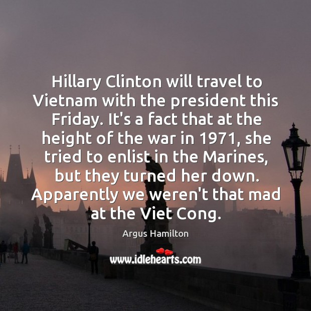 Hillary Clinton will travel to Vietnam with the president this Friday. It's Argus Hamilton Picture Quote