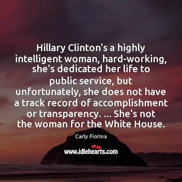 Hillary Clinton's a highly intelligent woman, hard-working, she's dedicated her life to Carly Fiorina Picture Quote