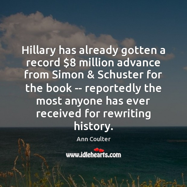 Hillary has already gotten a record $8 million advance from Simon & Schuster for Ann Coulter Picture Quote