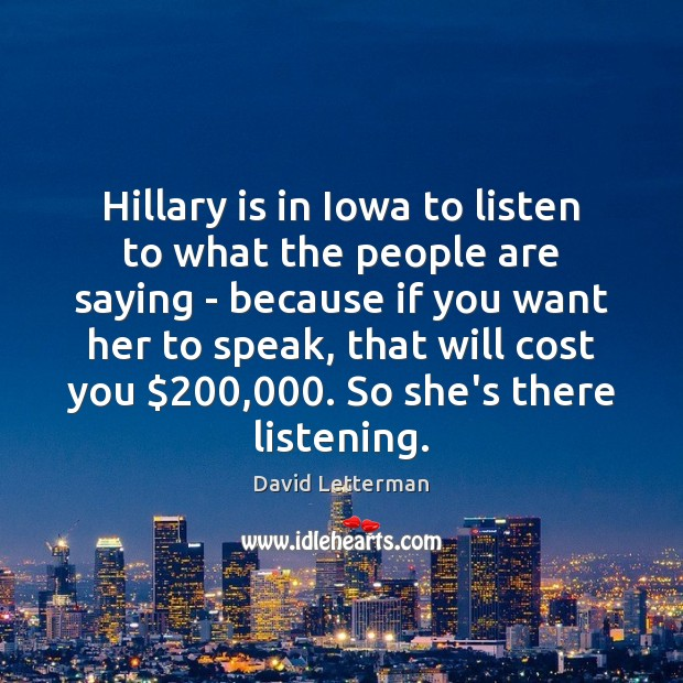 Hillary is in Iowa to listen to what the people are saying David Letterman Picture Quote
