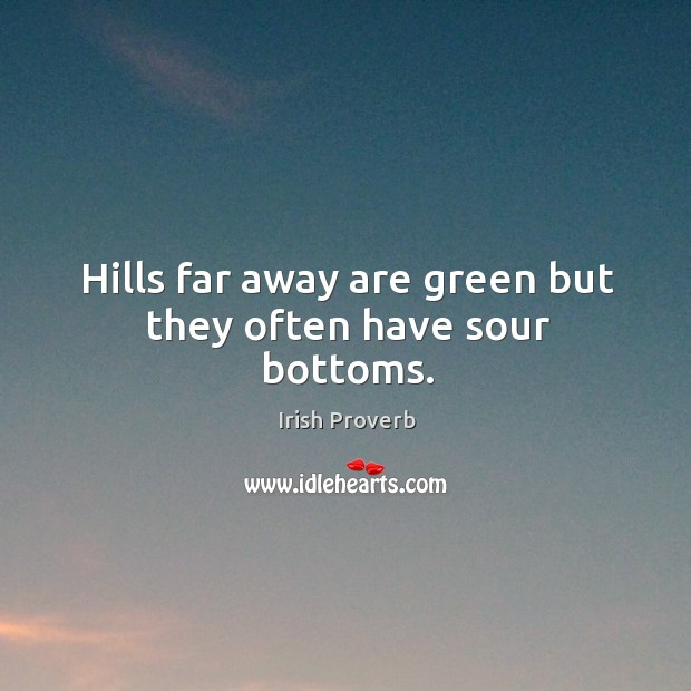 Hills far away are green but they often have sour bottoms. Irish Proverbs Image