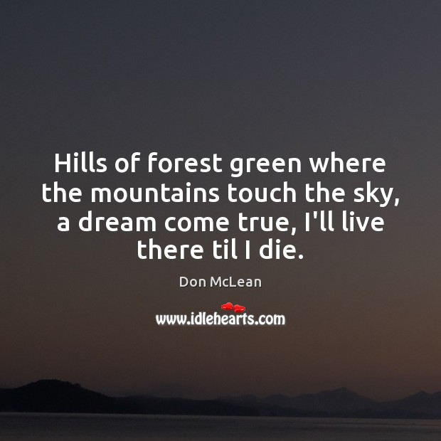 Hills of forest green where the mountains touch the sky, a dream Don McLean Picture Quote