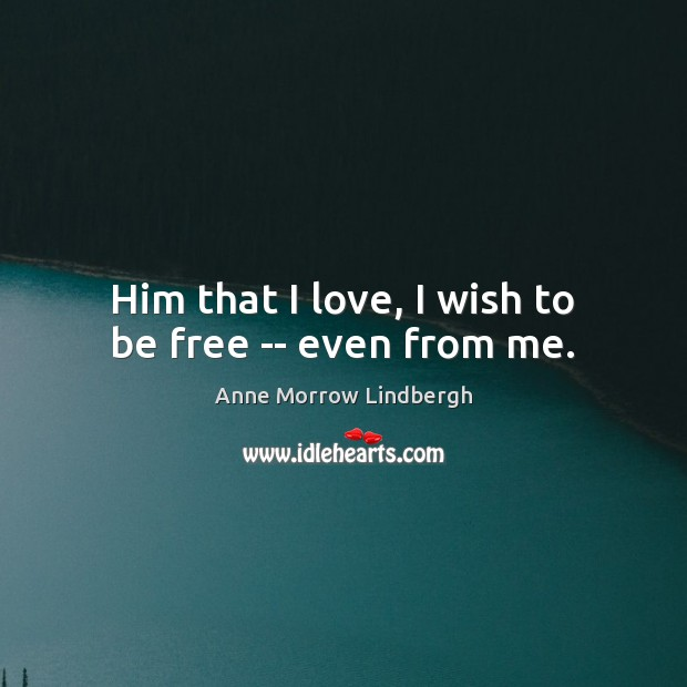 Him that I love, I wish to be free — even from me. Anne Morrow Lindbergh Picture Quote