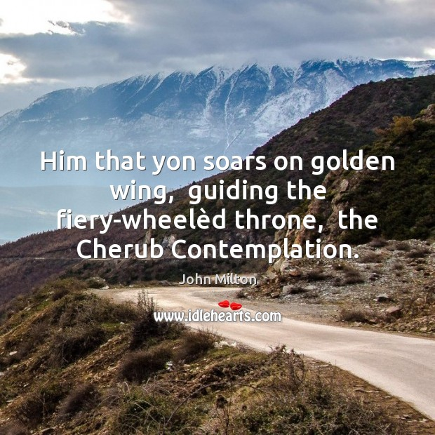 Him that yon soars on golden wing,  guiding the fiery-wheelèd throne, John Milton Picture Quote