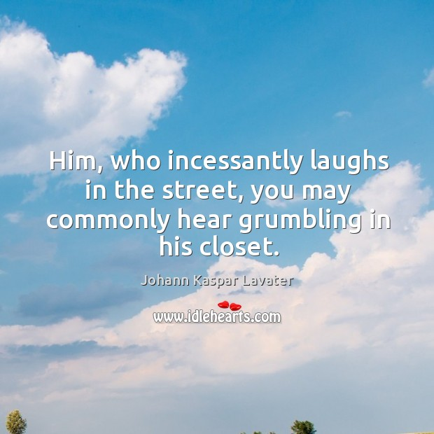 Him, who incessantly laughs in the street, you may commonly hear grumbling in his closet. Image