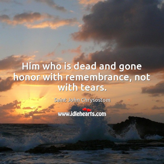 Him who is dead and gone honor with remembrance, not with tears. Image