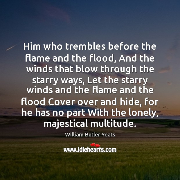 Him who trembles before the flame and the flood, And the winds William Butler Yeats Picture Quote