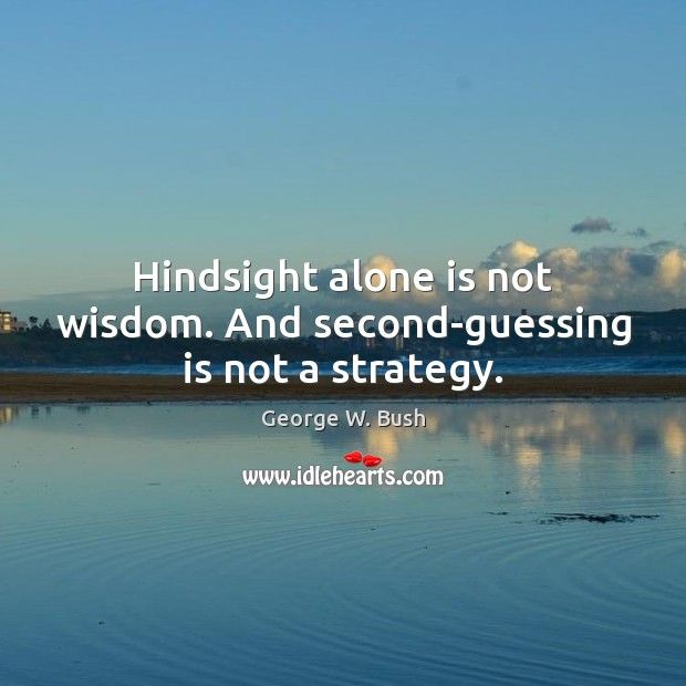 Hindsight alone is not wisdom. And second-guessing is not a strategy. George W. Bush Picture Quote