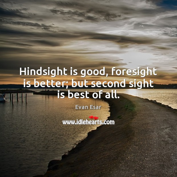 Hindsight is good, foresight is better; but second sight is best of all. Evan Esar Picture Quote