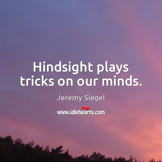 Hindsight plays tricks on our minds. Image