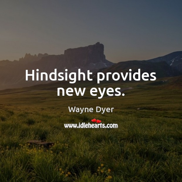 Hindsight provides new eyes. Wayne Dyer Picture Quote