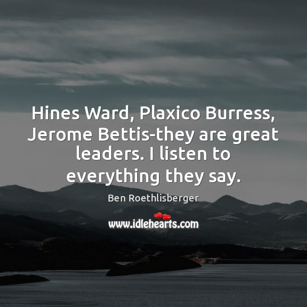 Image, Hines Ward, Plaxico Burress, Jerome Bettis-they are great leaders. I listen to